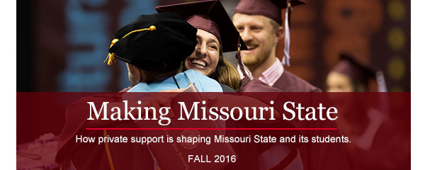Making Missouri State - How private support is shaping Missouri State and its students - Missouri State University Foundation quarterly publication - Fall 2016